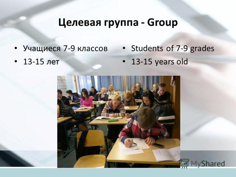 Целевая группа - Group Учащиеся 7-9 классов 13-15 лет Students of 7-9 grades 13-15 years old