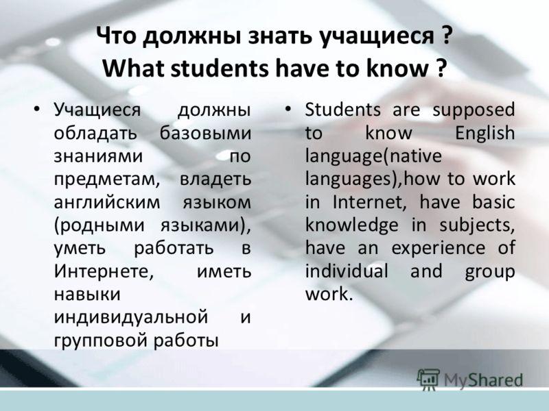 Что должны знать учащиеся ? What students have to know ? Учащиеся должны обладать базовыми знаниями по предметам, владеть английским языком (родными языками), уметь работать в Интернете, иметь навыки индивидуальной и групповой работы Students are sup