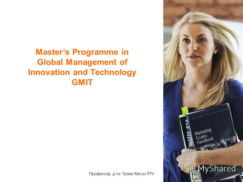 Masters Programme in Global Management of Innovation and Technology GMIT Профессор, д.т.н Туомо Кясси ЛТУ