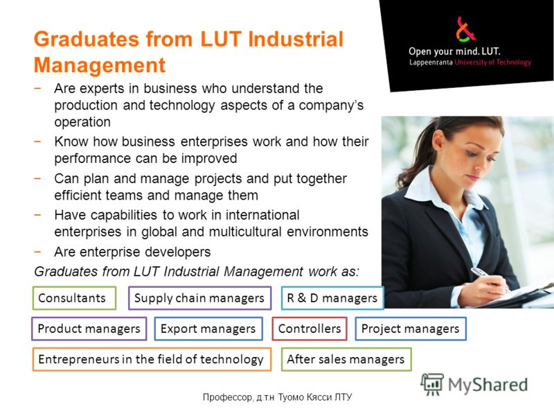 Graduates from LUT Industrial Management Are experts in business who understand the production and technology aspects of a companys operation Know how business enterprises work and how their performance can be improved Can plan and manage projects an