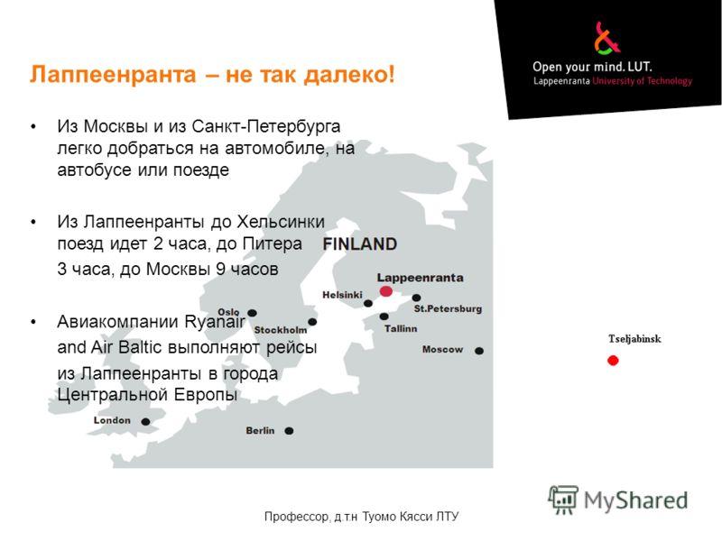 Лаппеенранта – не так далеко! Из Москвы и из Санкт-Петербурга легко добраться на автомобиле, на автобусе или поезде Из Лаппеенранты до Хельсинки поезд идет 2 часа, до Питера 3 часа, до Москвы 9 часов Авиакомпании Ryanair and Air Baltic выполняют рейс
