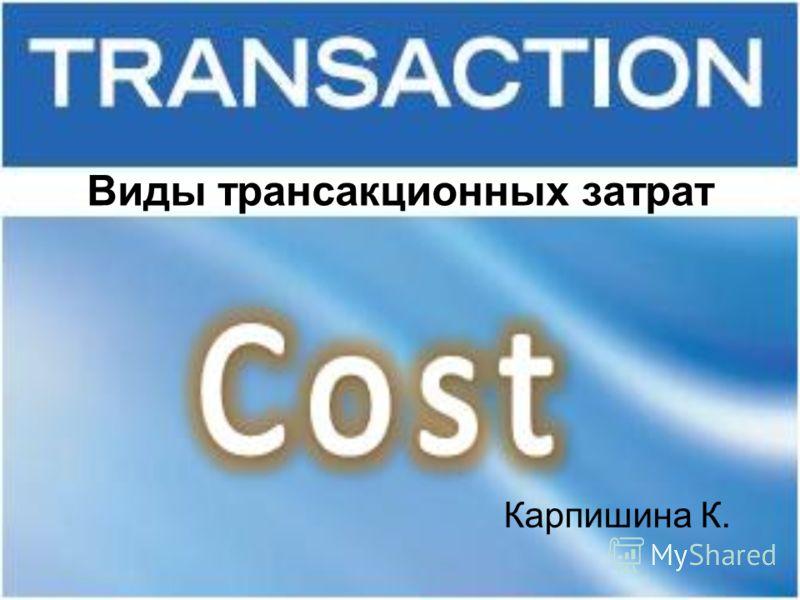Виды трансакционных затрат Карпишина К.