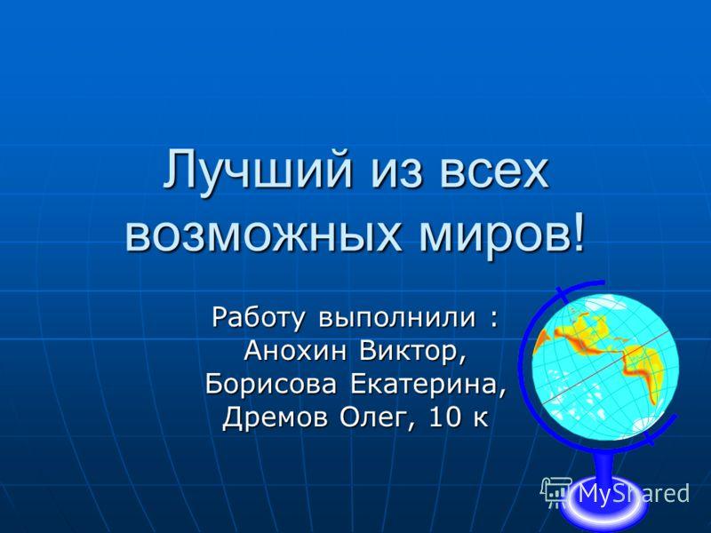 Лучший из всех возможных миров! Работу выполнили : Анохин Виктор, Борисова Екатерина, Дремов Олег, 10 к