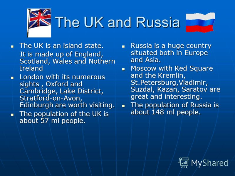 The UK and Russia The UK is an island state. The UK is an island state. It is made up of England, Scotland, Wales and Nothern Ireland It is made up of England, Scotland, Wales and Nothern Ireland London with its numerous sights, Oxford and Cambridge,