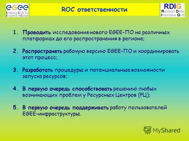 ROC ответственности 1.Проводить исследования нового EGEE-ПО на различных платформах до его распространения в регионе; 2.Распространять рабочую версию EGEE-ПО и координировать этот процесс; 3.Разработать процедуры и потенциальные возможности запуска р