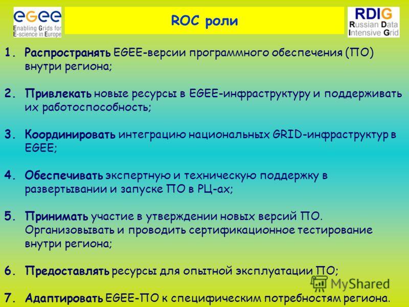 ROC роли 1.Распространять EGEE-версии программного обеспечения (ПО) внутри региона; 2.Привлекать новые ресурсы в EGEE-инфраструктуру и поддерживать их работоспособность; 3.Координировать интеграцию национальных GRID-инфраструктур в EGEE; 4.Обеспечива
