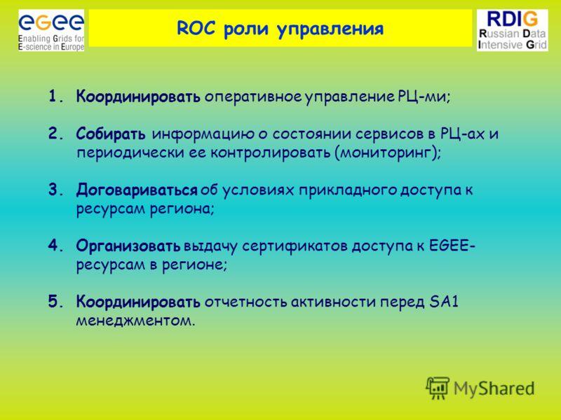 ROC роли управления 1.Координировать оперативное управление РЦ-ми; 2.Собирать информацию о состоянии сервисов в РЦ-ах и периодически ее контролировать (мониторинг); 3.Договариваться об условиях прикладного доступа к ресурсам региона; 4.Организовать в