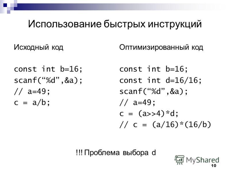 10 Исходный код const int b=16; scanf(%d,&a); // a=49; c = a/b; Оптимизированный код const int b=16; const int d=16/16; scanf(%d,&a); // a=49; c = (a>>4)*d; // c = (a/16)*(16/b) Использование быстрых инструкций !!! Проблема выбора d