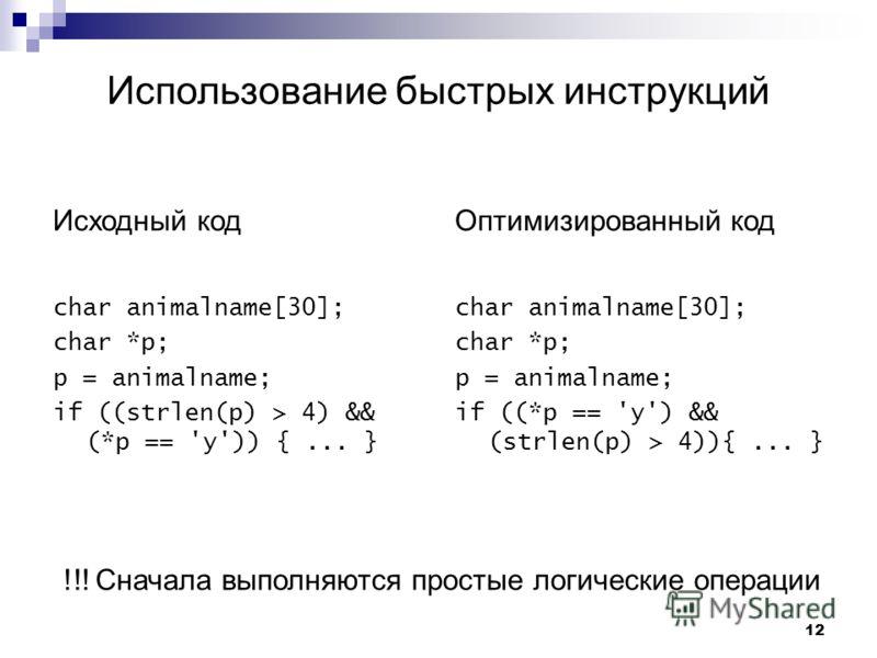 12 Использование быстрых инструкций Исходный код char animalname[30]; char *p; p = animalname; if ((strlen(p) > 4) && (*p == 'y')) {... } Оптимизированный код char animalname[30]; char *p; p = animalname; if ((*p == 'y') && (strlen(p) > 4)){... } !!!