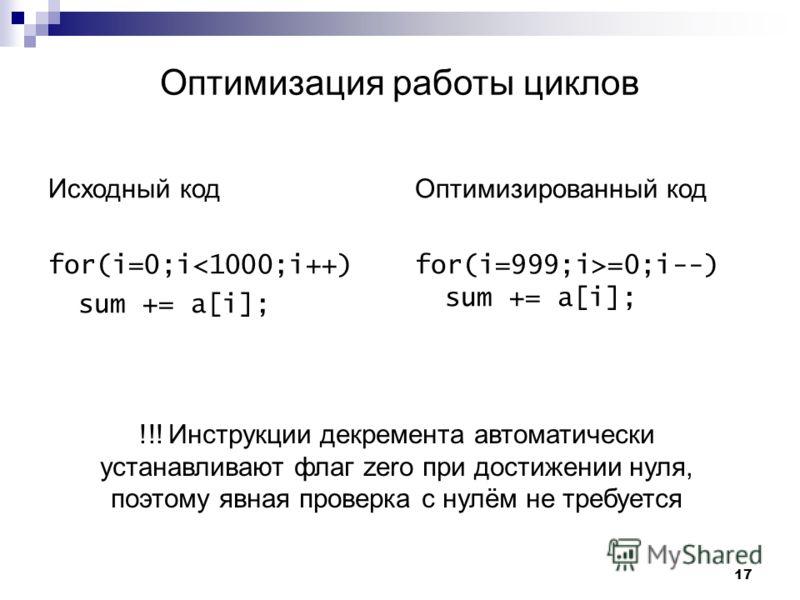 17 Оптимизация работы циклов Исходный код for(i=0;i=0;i--) sum += a[i]; !!! Инструкции декремента автоматически устанавливают флаг zero при достижении нуля, поэтому явная проверка с нулём не требуется