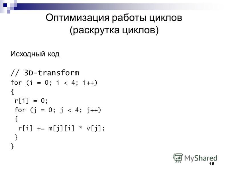 18 Оптимизация работы циклов (раскрутка циклов) Исходный код // 3D-transform for (i = 0; i < 4; i++) { r[i] = 0; for (j = 0; j < 4; j++) { r[i] += m[j][i] * v[j]; }