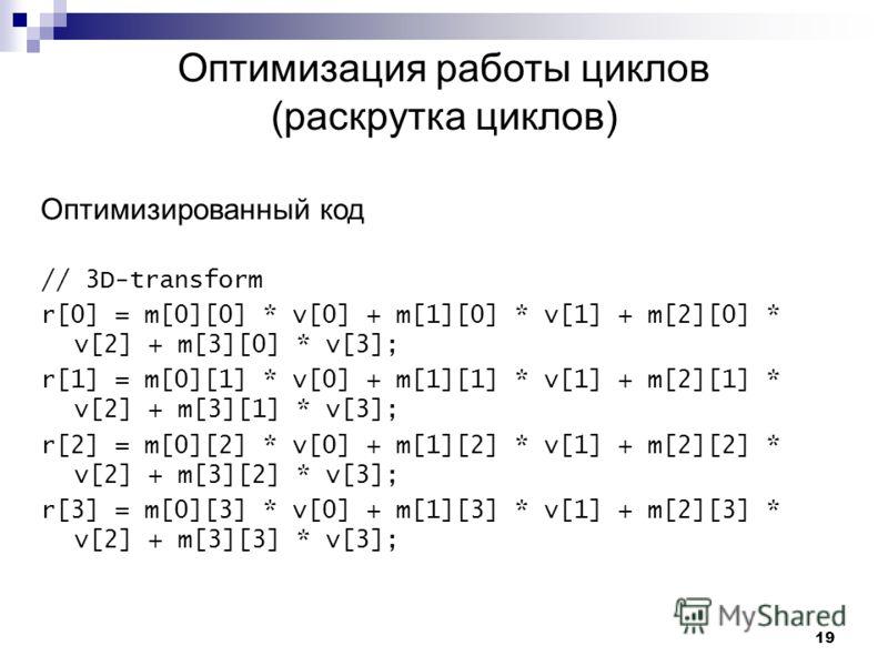 19 Оптимизация работы циклов (раскрутка циклов) Оптимизированный код // 3D-transform r[0] = m[0][0] * v[0] + m[1][0] * v[1] + m[2][0] * v[2] + m[3][0] * v[3]; r[1] = m[0][1] * v[0] + m[1][1] * v[1] + m[2][1] * v[2] + m[3][1] * v[3]; r[2] = m[0][2] *