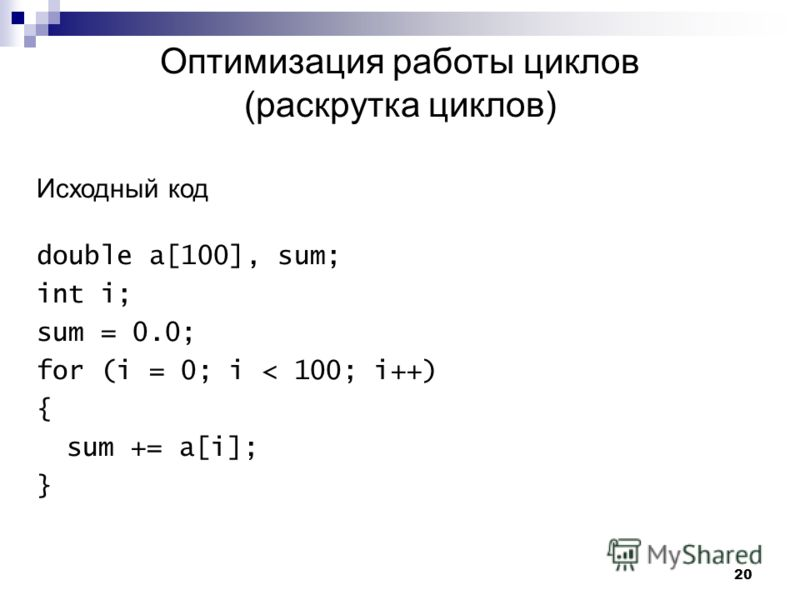 20 Оптимизация работы циклов (раскрутка циклов) Исходный код double a[100], sum; int i; sum = 0.0; for (i = 0; i < 100; i++) { sum += a[i]; }