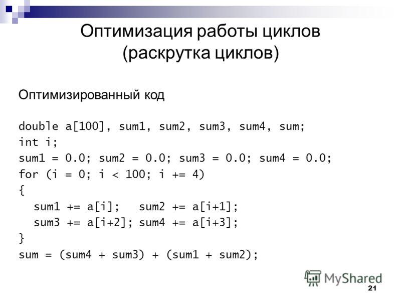 21 Оптимизация работы циклов (раскрутка циклов) Оптимизированный код double a[100], sum1, sum2, sum3, sum4, sum; int i; sum1 = 0.0; sum2 = 0.0; sum3 = 0.0; sum4 = 0.0; for (i = 0; i < 100; i += 4) { sum1 += a[i];sum2 += a[i+1]; sum3 += a[i+2];sum4 +=