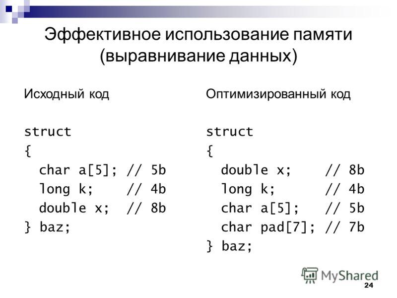 24 Эффективное использование памяти (выравнивание данных) Исходный код struct { char a[5]; // 5b long k; // 4b double x; // 8b } baz; Оптимизированный код struct { double x;// 8b long k; // 4b char a[5]; // 5b char pad[7];// 7b } baz;
