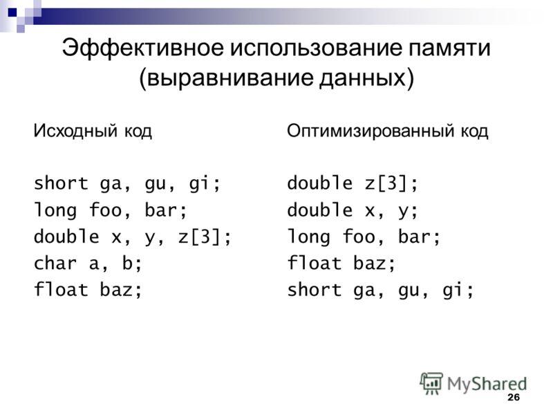 26 Эффективное использование памяти (выравнивание данных) Исходный код short ga, gu, gi; long foo, bar; double x, y, z[3]; char a, b; float baz; Оптимизированный код double z[3]; double x, y; long foo, bar; float baz; short ga, gu, gi;