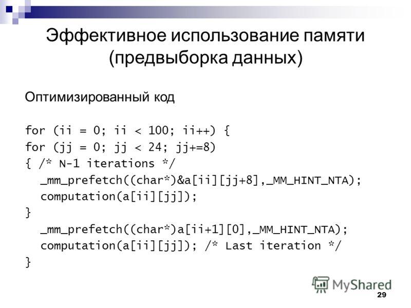29 Эффективное использование памяти (предвыборка данных) Оптимизированный код for (ii = 0; ii < 100; ii++) { for (jj = 0; jj < 24; jj+=8) { /* N-1 iterations */ _mm_prefetch((char*)&a[ii][jj+8],_MM_HINT_NTA); computation(a[ii][jj]); } _mm_prefetch((c