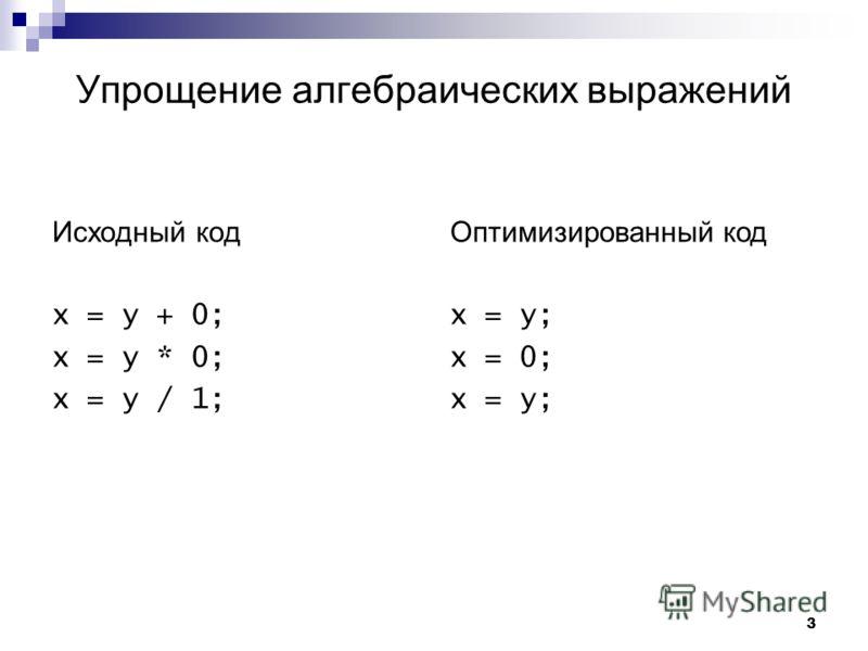 3 Упрощение алгебраических выражений Исходный код x = y + 0; x = y * 0; x = y / 1; Оптимизированный код x = y; x = 0; x = y;