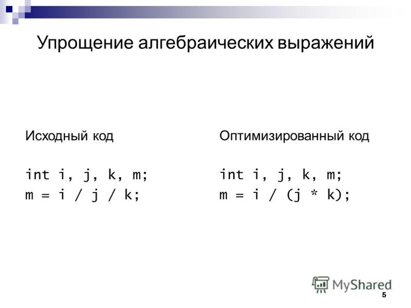 5 Упрощение алгебраических выражений Исходный код int i, j, k, m; m = i / j / k; Оптимизированный код int i, j, k, m; m = i / (j * k);
