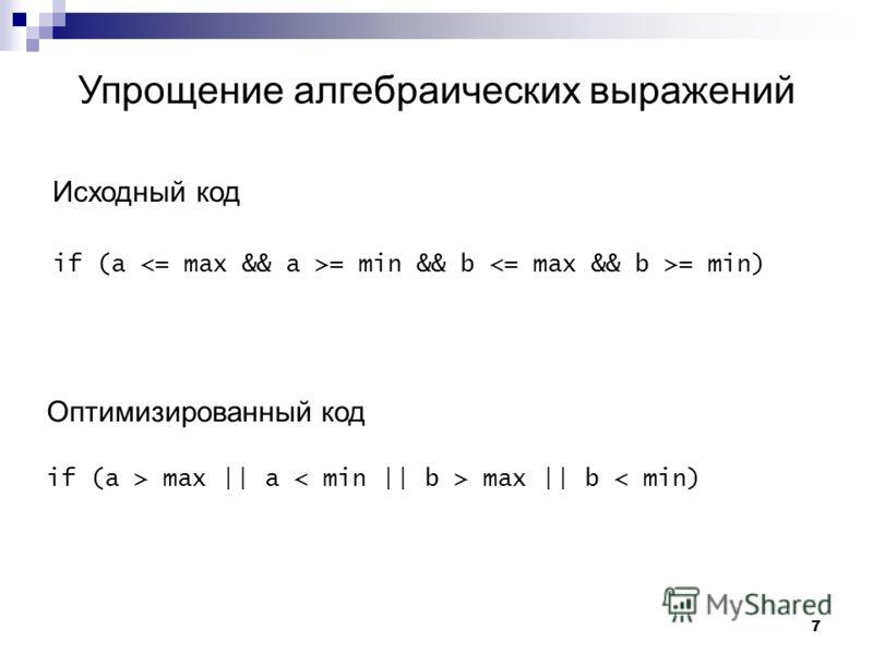 7 Упрощение алгебраических выражений Исходный код if (a = min && b = min) Оптимизированный код if (a > max || a max || b < min)