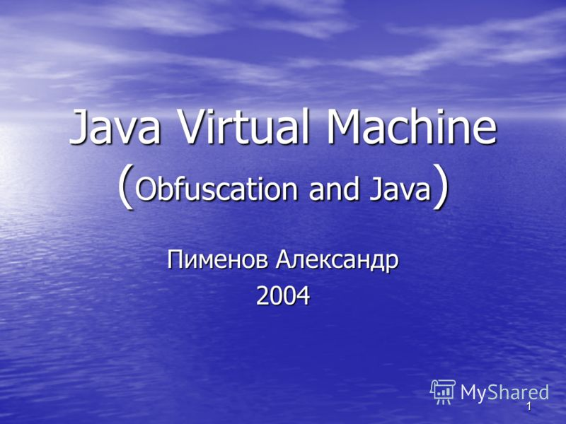 1 Java Virtual Machine ( Obfuscation and Java ) Пименов Александр 2004