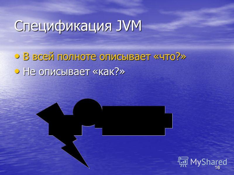 16 Спецификация JVM В всей полноте описывает «что?» В всей полноте описывает «что?» Не описывает «как?» Не описывает «как?»