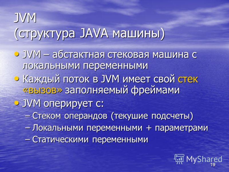 19 JVM (структура JAVA машины) JVM – абстактная стековая машина с локальными переменными JVM – абстактная стековая машина с локальными переменными Каждый поток в JVM имеет свой стек «вызов» заполняемый фреймами Каждый поток в JVM имеет свой стек «выз