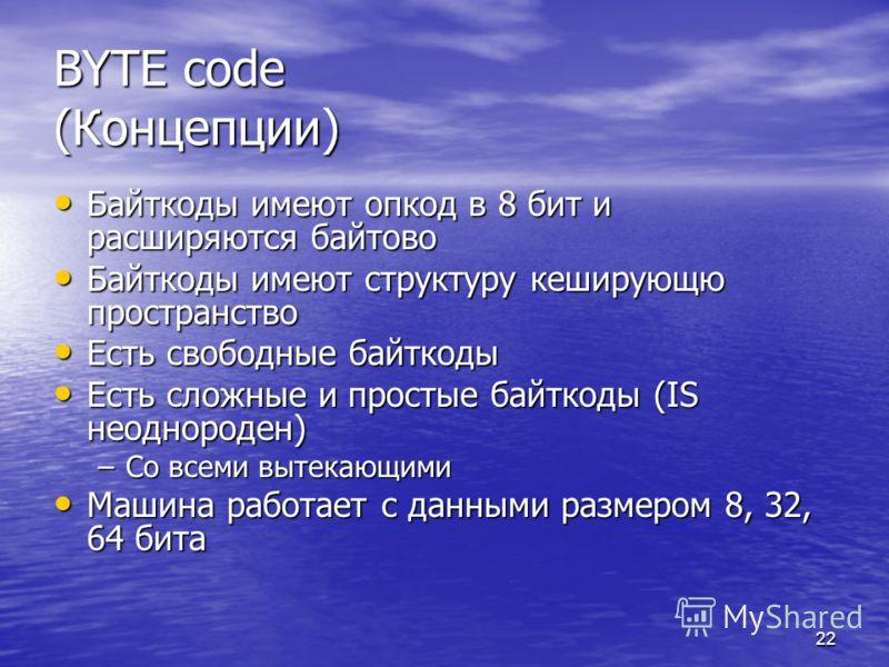 22 BYTE code (Концепции) Байткоды имеют опкод в 8 бит и расширяются байтово Байткоды имеют опкод в 8 бит и расширяются байтово Байткоды имеют структуру кеширующю пространство Байткоды имеют структуру кеширующю пространство Есть свободные байткоды Ест