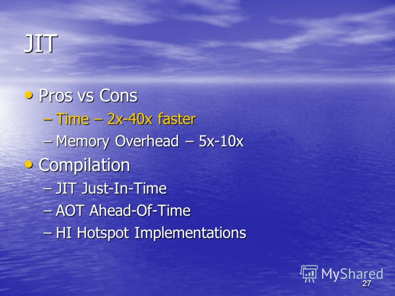 27 JIT Pros vs Cons Pros vs Cons –Time – 2x-40x faster –Memory Overhead – 5x-10x Compilation Compilation –JIT Just-In-Time –AOT Ahead-Of-Time –HI Hotspot Implementations