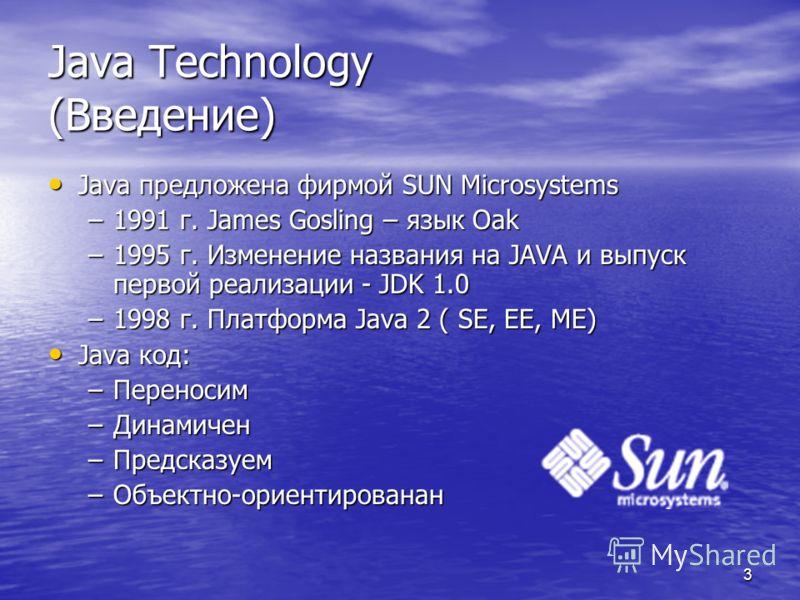 3 Java Technology (Введение) Java предложена фирмой SUN Microsystems Java предложена фирмой SUN Microsystems –1991 г. James Gosling – язык Oak –1995 г. Изменение названия на JAVA и выпуск первой реализации - JDK 1.0 –1998 г. Платформа Java 2 ( SE, EE