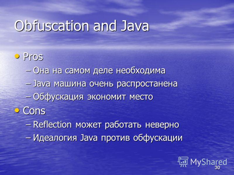 30 Obfuscation and Java Pros Pros –Она на самом деле необходима –Java машина очень распростанена –Обфускация экономит место Cons Cons –Reflection может работать неверно –Идеалогия Java против обфускации