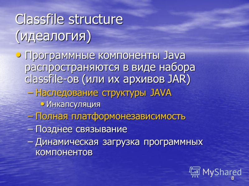 8 Classfile structure (идеалогия) Программные компоненты Java распространяются в виде набора classfile-ов (или их архивов JAR) Программные компоненты Java распространяются в виде набора classfile-ов (или их архивов JAR) –Наследование структуры JAVA И