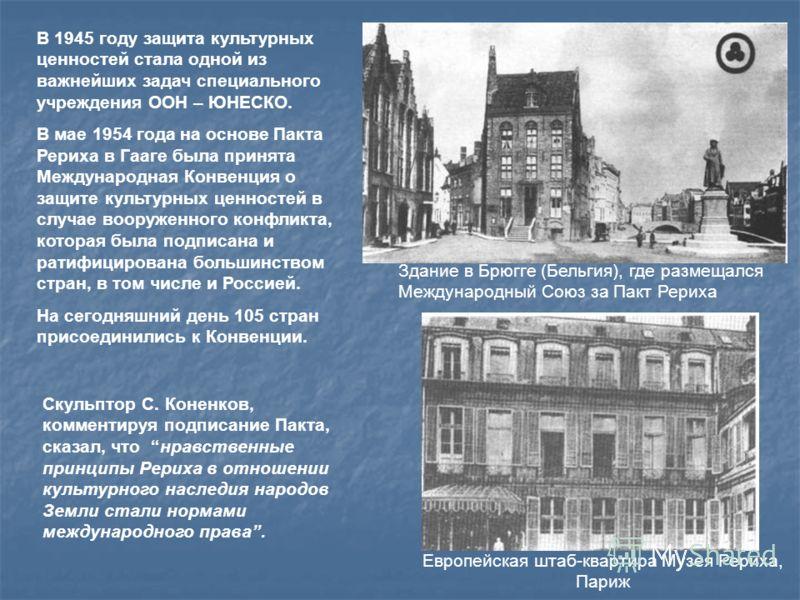В 1945 году защита культурных ценностей стала одной из важнейших задач специального учреждения ООН – ЮНЕСКО. В мае 1954 года на основе Пакта Рериха в Гааге была принята Международная Конвенция о защите культурных ценностей в случае вооруженного конфл