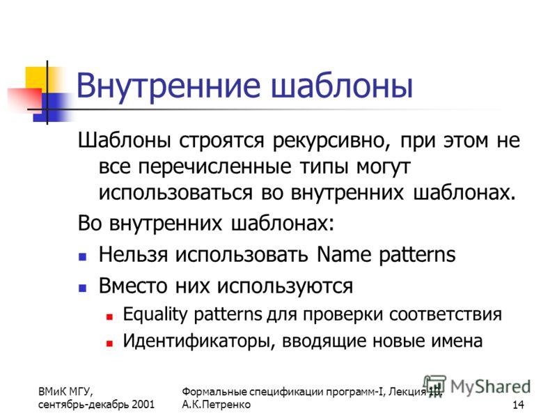 ВМиК МГУ, сентябрь-декабрь 2001 Формальные спецификации программ-I, Лекция 10. А.К.Петренко14 Внутренние шаблоны Шаблоны строятся рекурсивно, при этом не все перечисленные типы могут использоваться во внутренних шаблонах. Во внутренних шаблонах: Нель