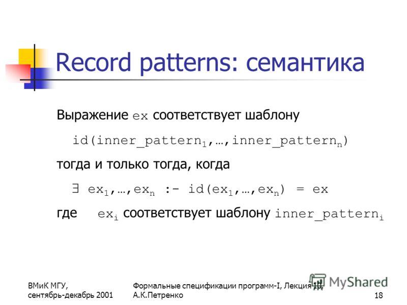 ВМиК МГУ, сентябрь-декабрь 2001 Формальные спецификации программ-I, Лекция 10. А.К.Петренко18 Record patterns: семантика Выражение ex соответствует шаблону id(inner_pattern 1,…,inner_pattern n ) тогда и только тогда, когда ex 1,…,ex n :- id(ex 1,…,ex