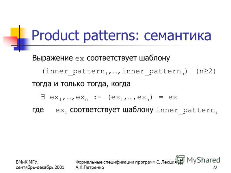 ВМиК МГУ, сентябрь-декабрь 2001 Формальные спецификации программ-I, Лекция 10. А.К.Петренко22 Product patterns: семантика Выражение ex соответствует шаблону (inner_pattern 1,…,inner_pattern n ) (n 2) тогда и только тогда, когда ex 1,…,ex n :- (ex 1,…