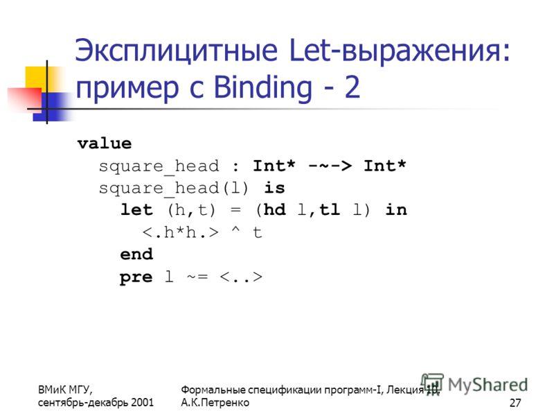 ВМиК МГУ, сентябрь-декабрь 2001 Формальные спецификации программ-I, Лекция 10. А.К.Петренко27 Эксплицитные Let-выражения: пример с Binding - 2 value square_head : Int* -~-> Int* square_head(l) is let (h,t) = (hd l,tl l) in ^ t end pre l ~=