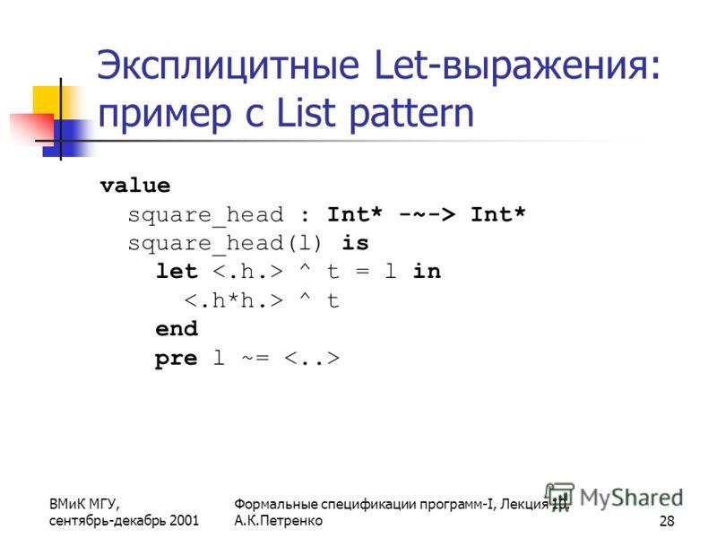 ВМиК МГУ, сентябрь-декабрь 2001 Формальные спецификации программ-I, Лекция 10. А.К.Петренко28 Эксплицитные Let-выражения: пример с List pattern value square_head : Int* -~-> Int* square_head(l) is let ^ t = l in ^ t end pre l ~=