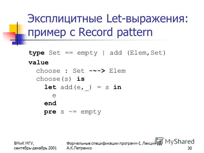 ВМиК МГУ, сентябрь-декабрь 2001 Формальные спецификации программ-I, Лекция 10. А.К.Петренко30 Эксплицитные Let-выражения: пример с Record pattern type Set == empty | add (Elem,Set) value choose : Set -~-> Elem choose(s) is let add(e,_) = s in e end p