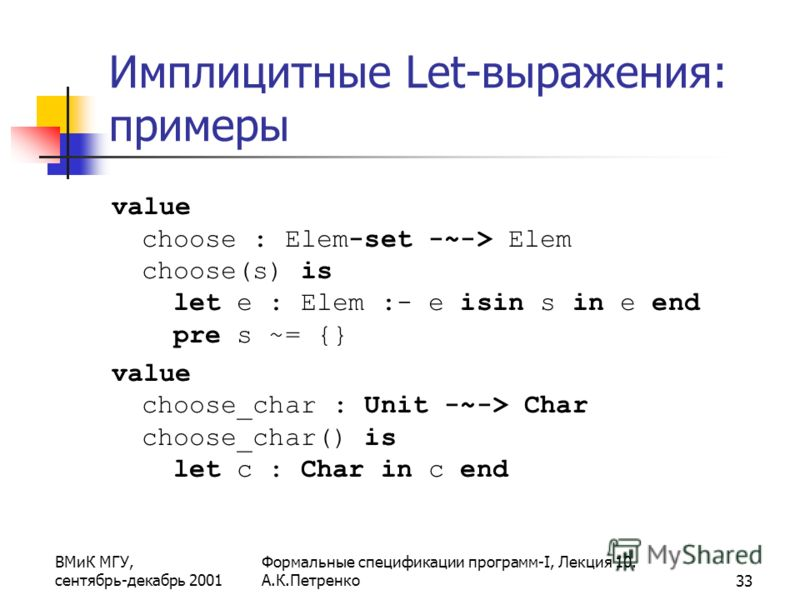 ВМиК МГУ, сентябрь-декабрь 2001 Формальные спецификации программ-I, Лекция 10. А.К.Петренко33 Имплицитные Let-выражения: примеры value choose : Elem-set -~-> Elem choose(s) is let e : Elem :- e isin s in e end pre s ~= {} value choose_char : Unit -~-
