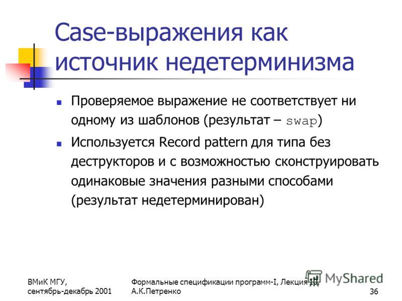 ВМиК МГУ, сентябрь-декабрь 2001 Формальные спецификации программ-I, Лекция 10. А.К.Петренко36 Case-выражения как источник недетерминизма Проверяемое выражение не соответствует ни одному из шаблонов (результат – swap ) Используется Record pattern для