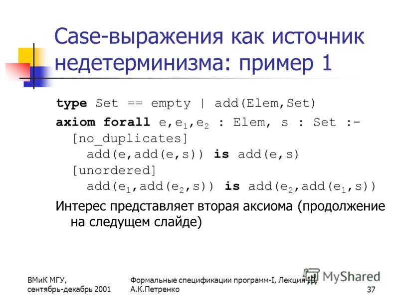 ВМиК МГУ, сентябрь-декабрь 2001 Формальные спецификации программ-I, Лекция 10. А.К.Петренко37 Case-выражения как источник недетерминизма: пример 1 type Set == empty | add(Elem,Set) axiom forall e,e 1,e 2 : Elem, s : Set :- [no_duplicates] add(e,add(e