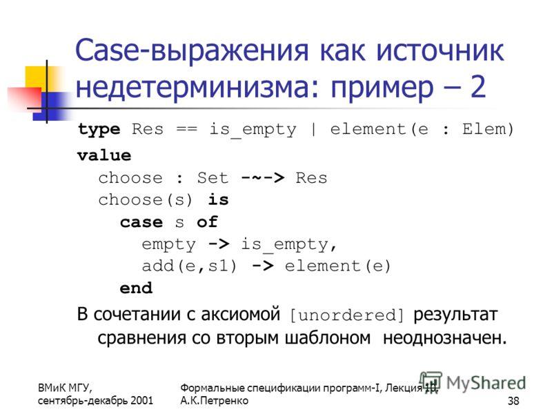 ВМиК МГУ, сентябрь-декабрь 2001 Формальные спецификации программ-I, Лекция 10. А.К.Петренко38 Case-выражения как источник недетерминизма: пример – 2 type Res == is_empty | element(e : Elem) value choose : Set -~-> Res choose(s) is case s of empty ->