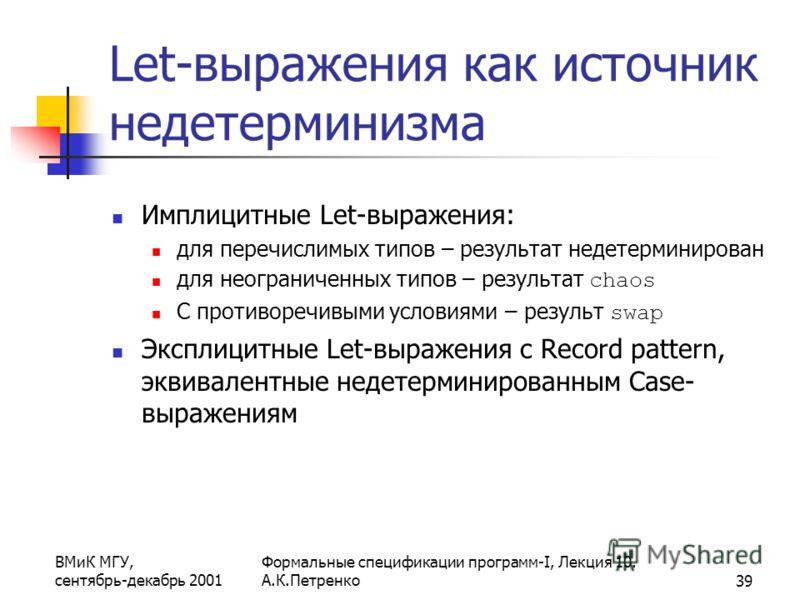 ВМиК МГУ, сентябрь-декабрь 2001 Формальные спецификации программ-I, Лекция 10. А.К.Петренко39 Let-выражения как источник недетерминизма Имплицитные Let-выражения: для перечислимых типов – результат недетерминирован для неограниченных типов – результа