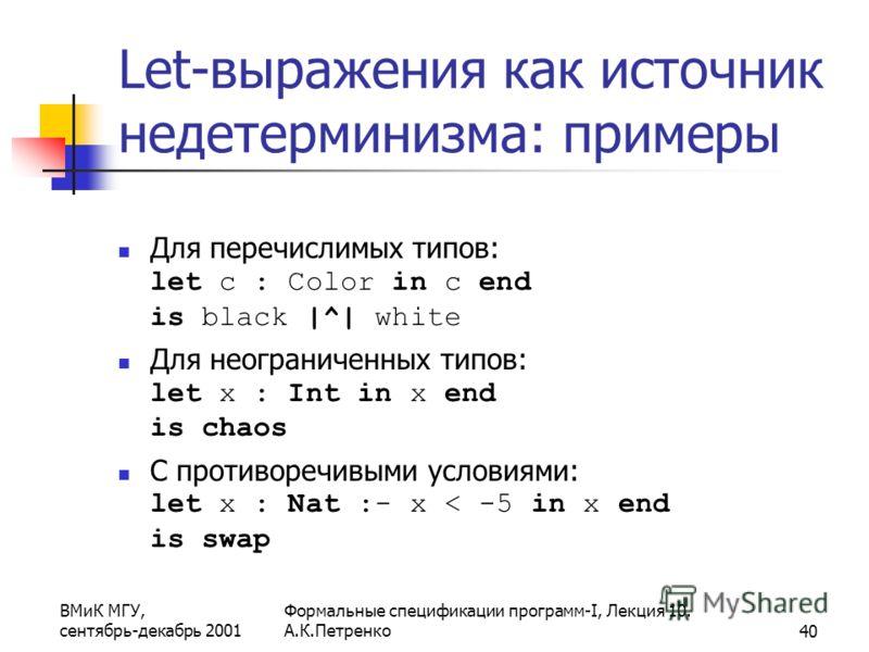ВМиК МГУ, сентябрь-декабрь 2001 Формальные спецификации программ-I, Лекция 10. А.К.Петренко40 Let-выражения как источник недетерминизма: примеры Для перечислимых типов: let c : Color in c end is black |^| white Для неограниченных типов: let x : Int i