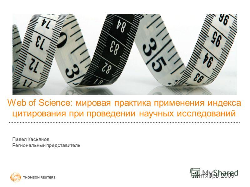 Web of Science: мировая практика применения индекса цитирования при проведении научных исследований Сентябрь 2009 Павел Касьянов, Региональный представитель