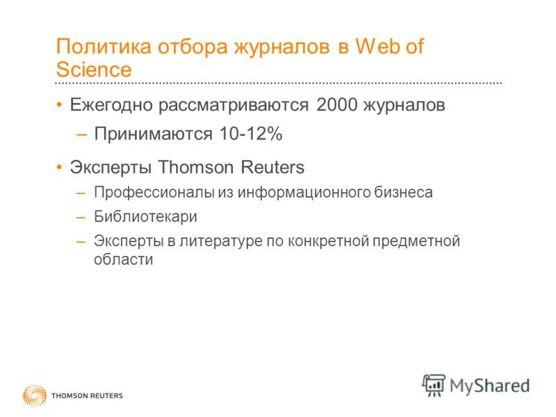 Политика отбора журналов в Web of Science Ежегодно рассматриваются 2000 журналов –Принимаются 10-12% Эксперты Thomson Reuters –Профессионалы из информационного бизнеса –Библиотекари –Эксперты в литературе по конкретной предметной области