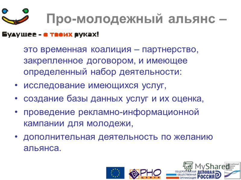 Про-молодежный альянс – это временная коалиция – партнерство, закрепленное договором, и имеющее определенный набор деятельности: исследование имеющихся услуг, создание базы данных услуг и их оценка, проведение рекламно-информационной кампании для мол