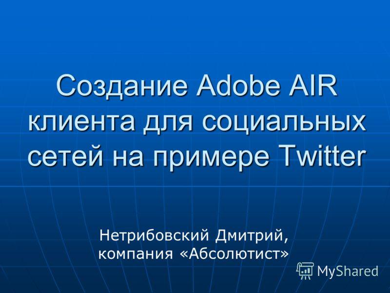 Создание Adobe AIR клиента для социальных сетей на примере Twitter Нетрибовский Дмитрий, компания «Абсолютист»