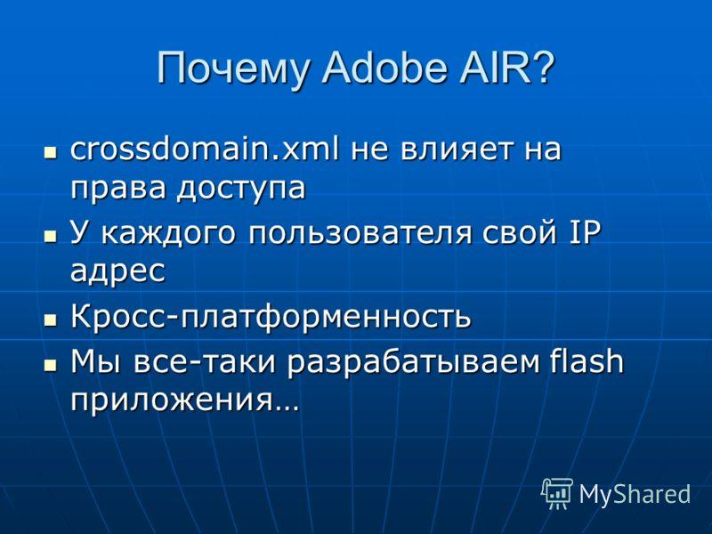 Почему Adobe AIR? crossdomain.xml не влияет на права доступа crossdomain.xml не влияет на права доступа У каждого пользователя свой IP адрес У каждого пользователя свой IP адрес Кросс-платформенность Кросс-платформенность Мы все-таки разрабатываем fl